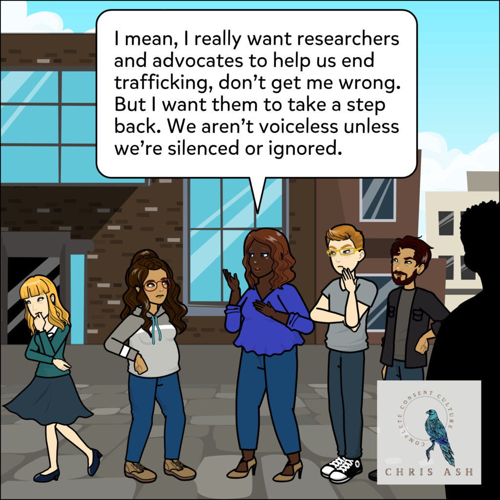 """As Sarah walks away, dejected, Talia says, """"I mean, I really want researchers and advocates to help us end trafficking, don't get me wrong. But I want them to take a step back. We aren't voiceless unless we're silenced or ignored."""""""