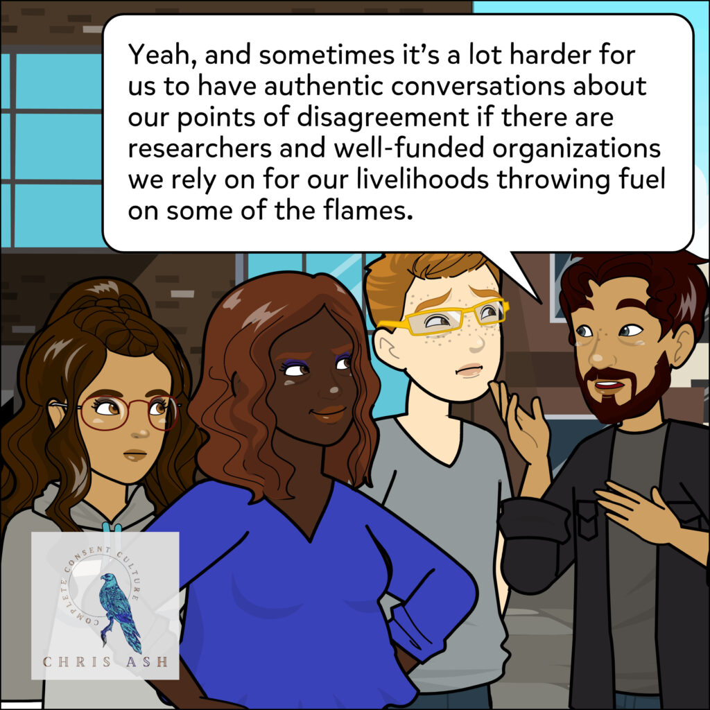 """Sam agrees. """"Yeah, and sometimes it's a lot harder for us to have authentic conversations about our points of disagreement if there are researchers and well-funded organizations we rely on for our livelihoods throwing fuel on some of the flames."""""""
